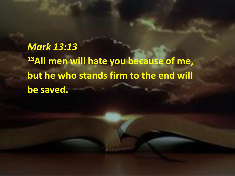 Mark 13:13 13All men will hate you because of me, but he who stands firm to the end will be saved.