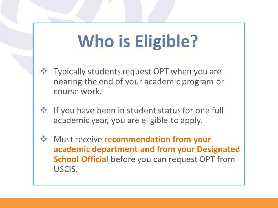 Who is Eligible Typically students request OPT when you are nearing the end of your academic program or course work.