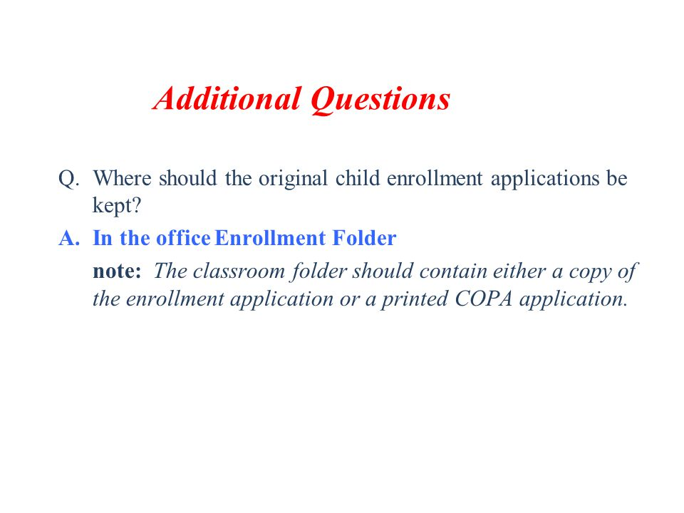Additional Questions Where should the original child enrollment applications be kept In the office Enrollment Folder.