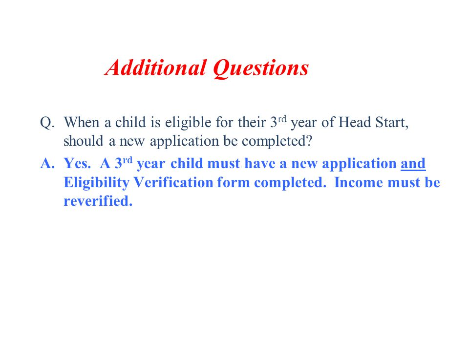 Additional Questions When a child is eligible for their 3rd year of Head Start, should a new application be completed