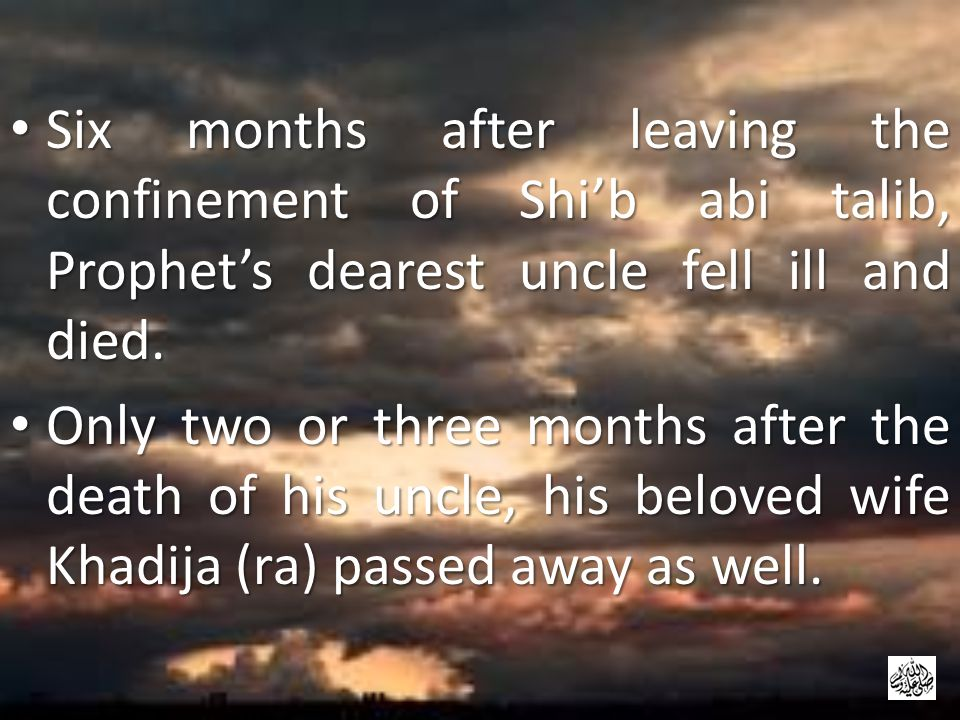 Six months after leaving the confinement of Shi'b abi talib, Prophet's dearest uncle fell ill and died.