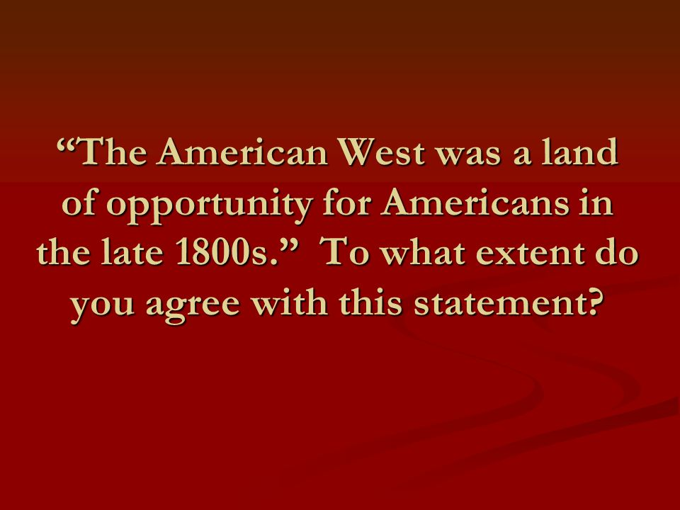 The American West was a land of opportunity for Americans in the late 1800s. To what extent do you agree with this statement