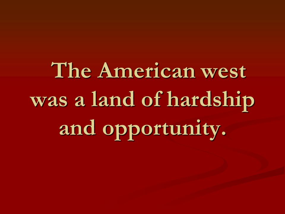 The American west was a land of hardship and opportunity.