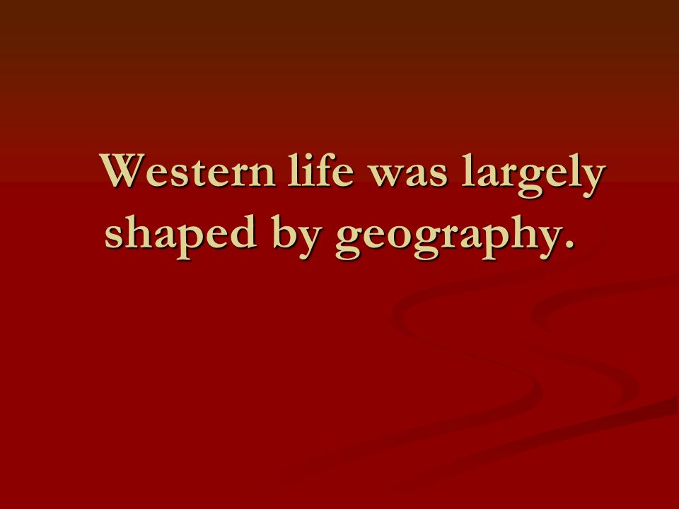 Western life was largely shaped by geography.