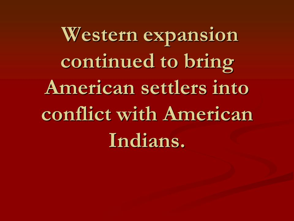 Western expansion continued to bring American settlers into conflict with American Indians.