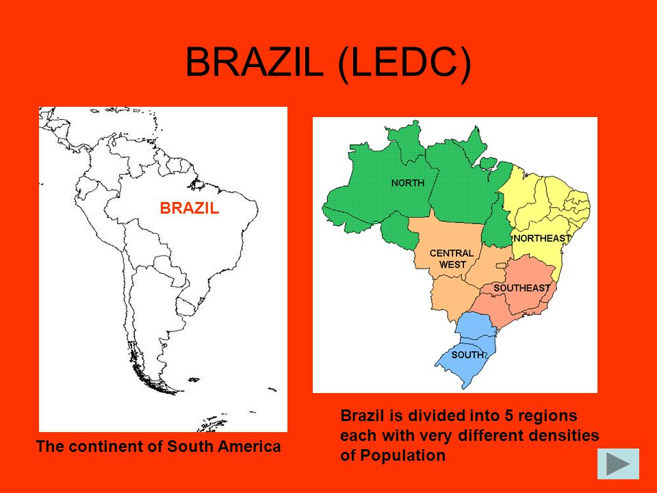 BRAZIL (LEDC) BRAZIL. Brazil is divided into 5 regions each with very different densities of Population.