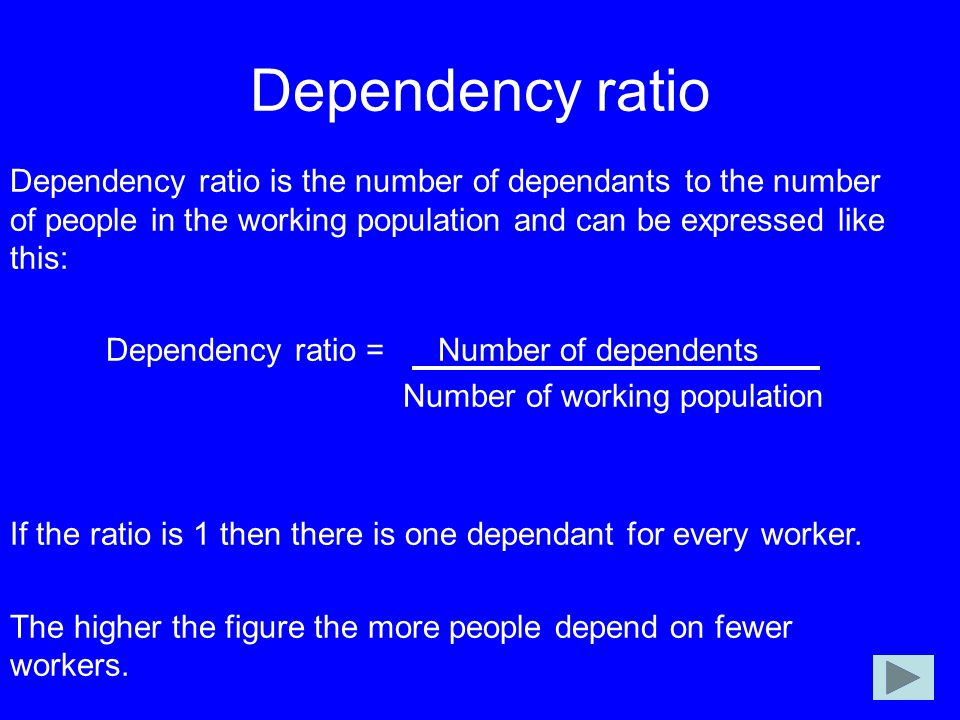 Dependency ratio Dependency ratio is the number of dependants to the number of people in the working population and can be expressed like this: