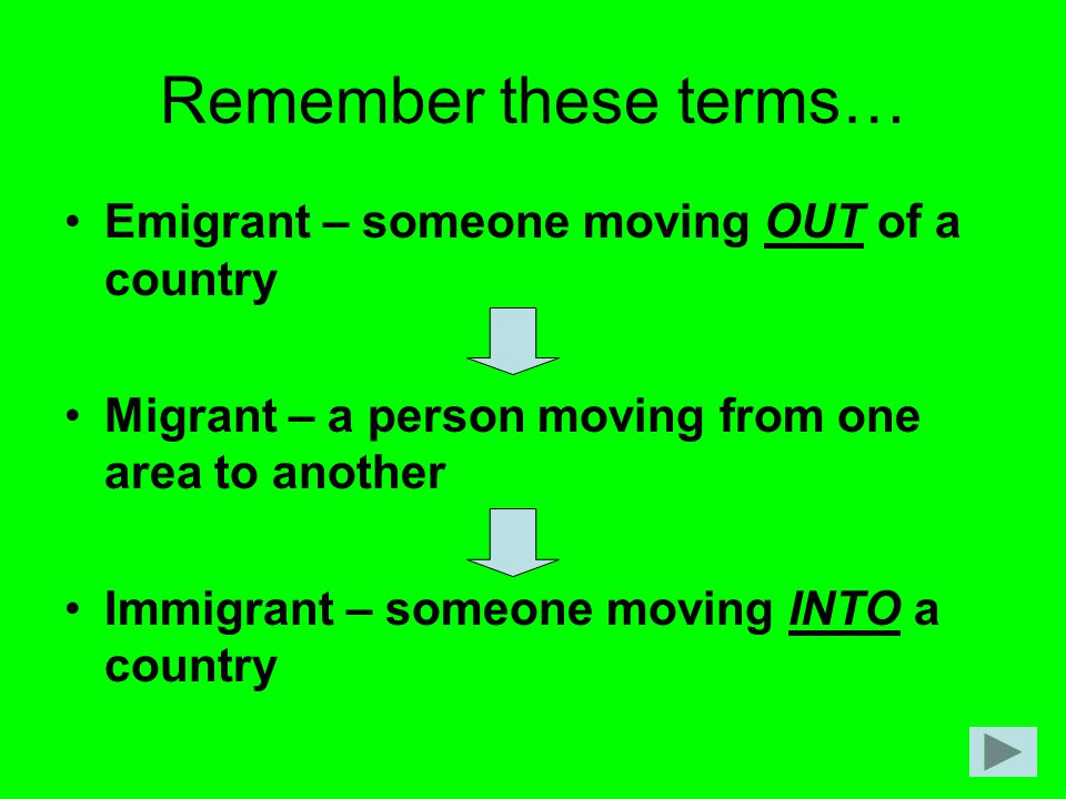 Remember these terms… Emigrant – someone moving OUT of a country