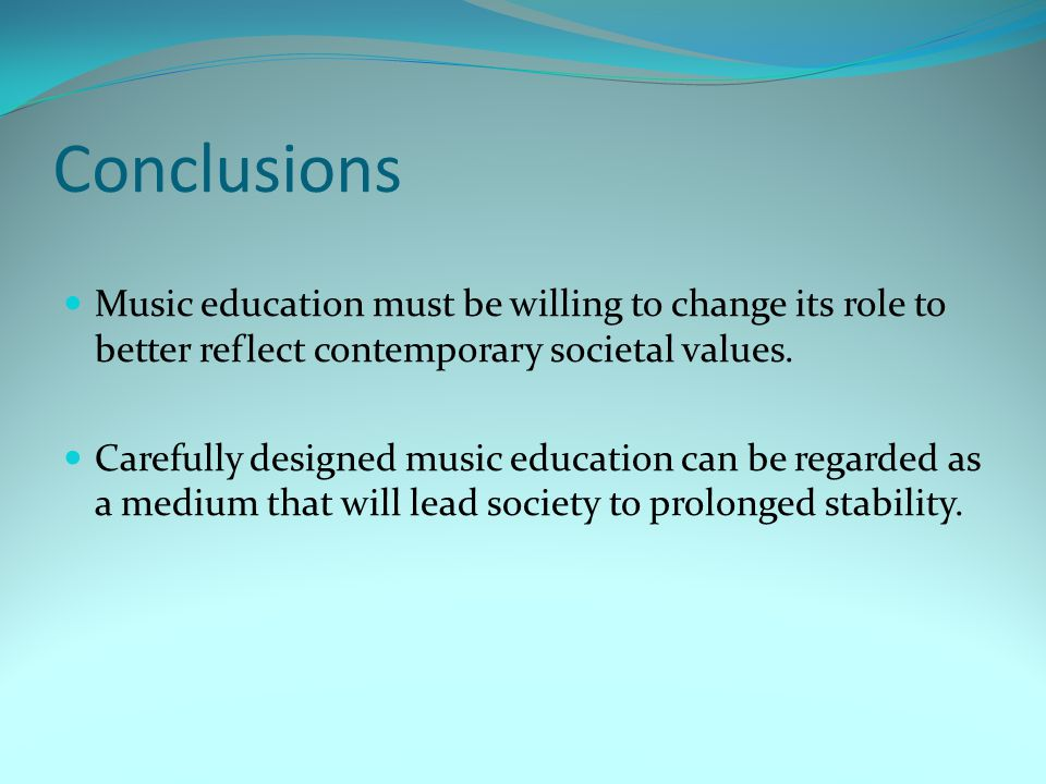 Conclusions Music education must be willing to change its role to better reflect contemporary societal values.