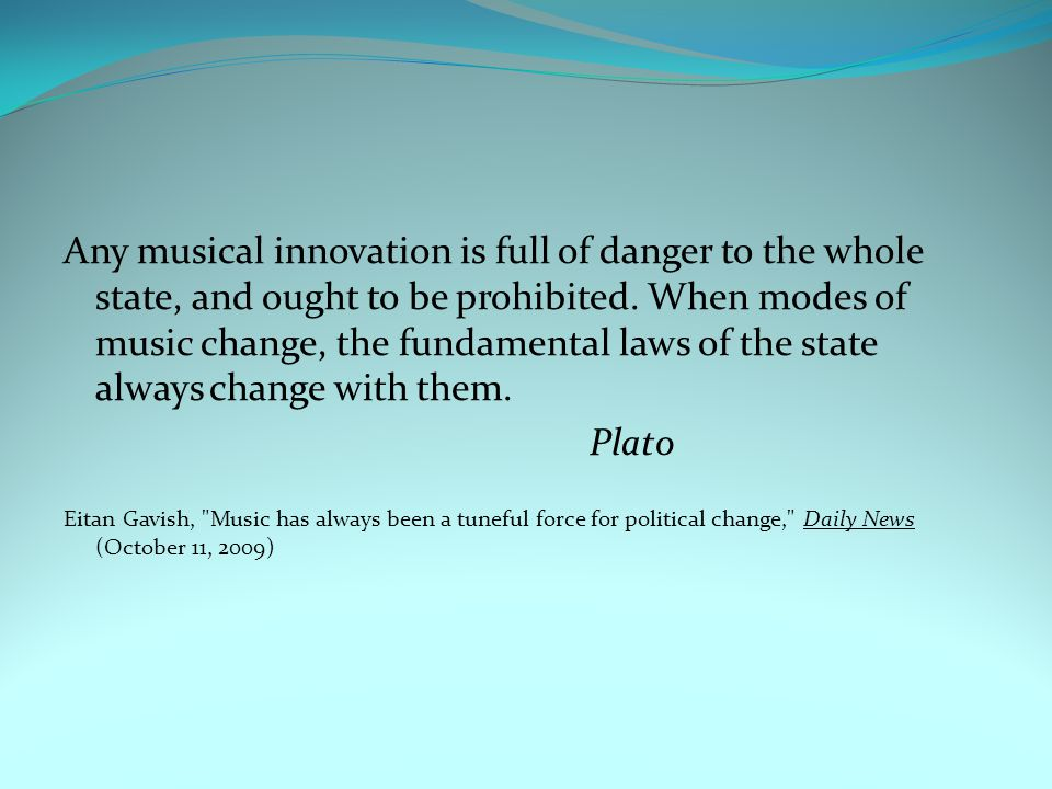 Any musical innovation is full of danger to the whole state, and ought to be prohibited. When modes of music change, the fundamental laws of the state always change with them.