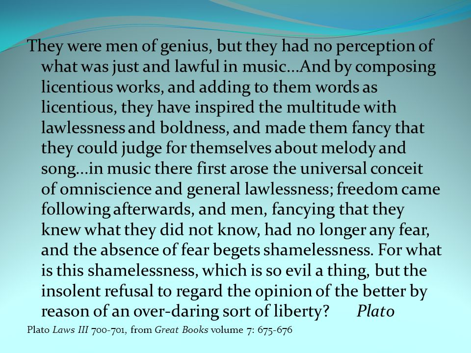 They were men of genius, but they had no perception of what was just and lawful in music...And by composing licentious works, and adding to them words as licentious, they have inspired the multitude with lawlessness and boldness, and made them fancy that they could judge for themselves about melody and song...in music there first arose the universal conceit of omniscience and general lawlessness; freedom came following afterwards, and men, fancying that they knew what they did not know, had no longer any fear, and the absence of fear begets shamelessness. For what is this shamelessness, which is so evil a thing, but the insolent refusal to regard the opinion of the better by reason of an over-daring sort of liberty Plato