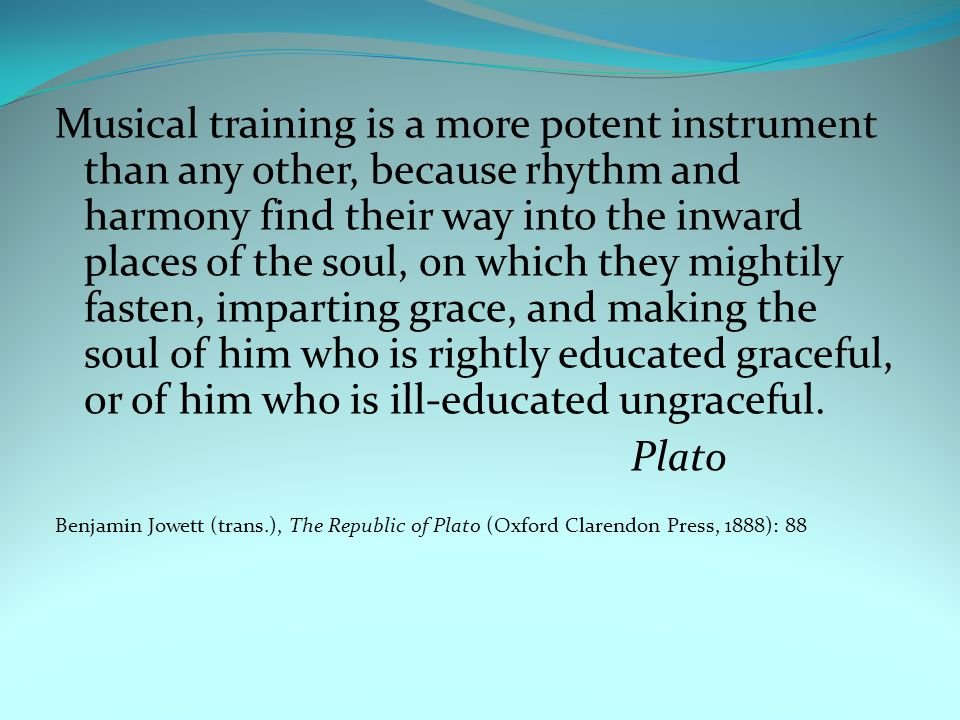Musical training is a more potent instrument than any other, because rhythm and harmony find their way into the inward places of the soul, on which they mightily fasten, imparting grace, and making the soul of him who is rightly educated graceful, or of him who is ill-educated ungraceful.