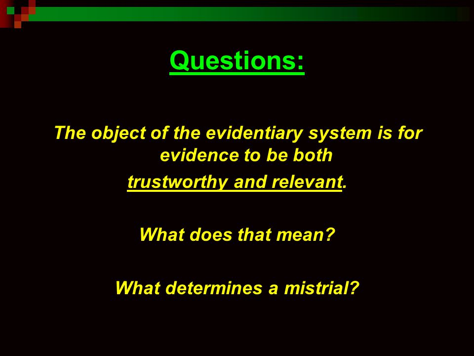 Questions: The object of the evidentiary system is for evidence to be both. trustworthy and relevant.