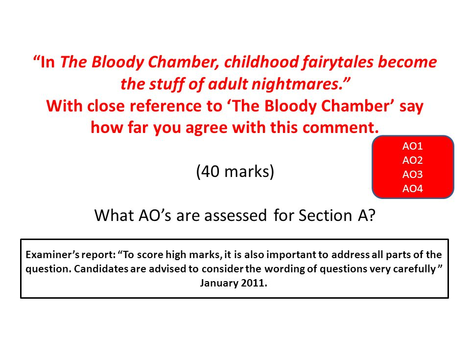 In The Bloody Chamber, childhood fairytales become the stuff of adult nightmares. With close reference to 'The Bloody Chamber' say how far you agree with this comment. (40 marks) What AO's are assessed for Section A