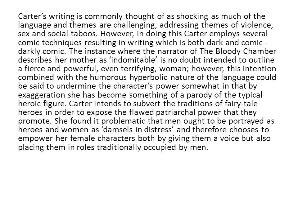 Carter's writing is commonly thought of as shocking as much of the language and themes are challenging, addressing themes of violence, sex and social taboos.