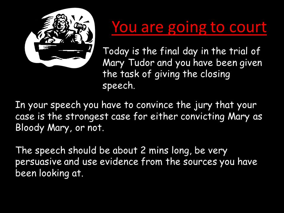 You are going to court Today is the final day in the trial of Mary Tudor and you have been given the task of giving the closing speech.