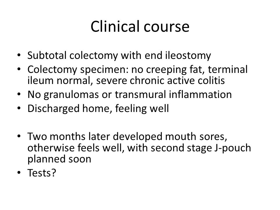 Clinical course Subtotal colectomy with end ileostomy