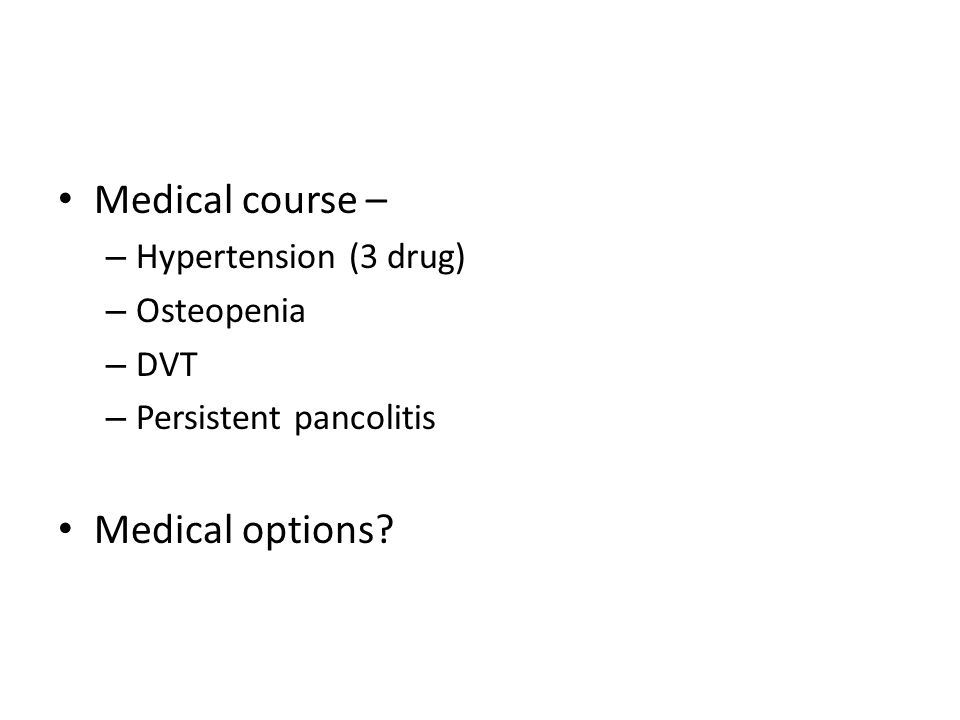Medical course – Medical options Hypertension (3 drug) Osteopenia DVT