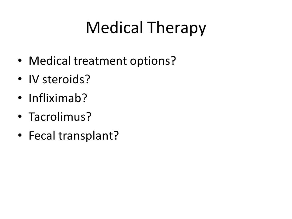 Medical Therapy Medical treatment options IV steroids Infliximab