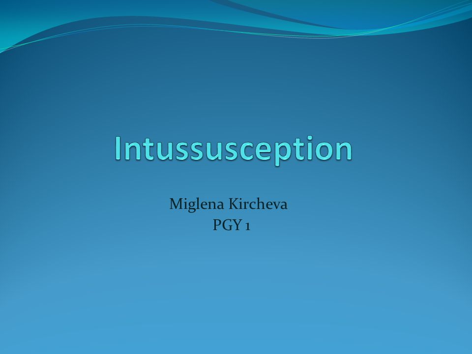 Intussusception Miglena Kircheva PGY 1