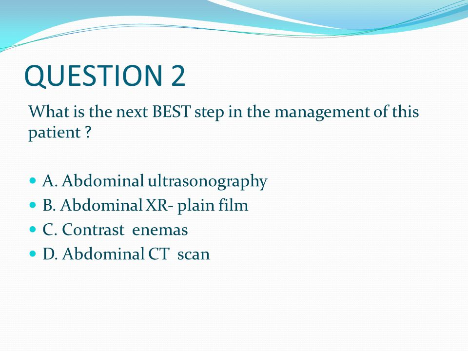 QUESTION 2 What is the next BEST step in the management of this patient A. Abdominal ultrasonography.