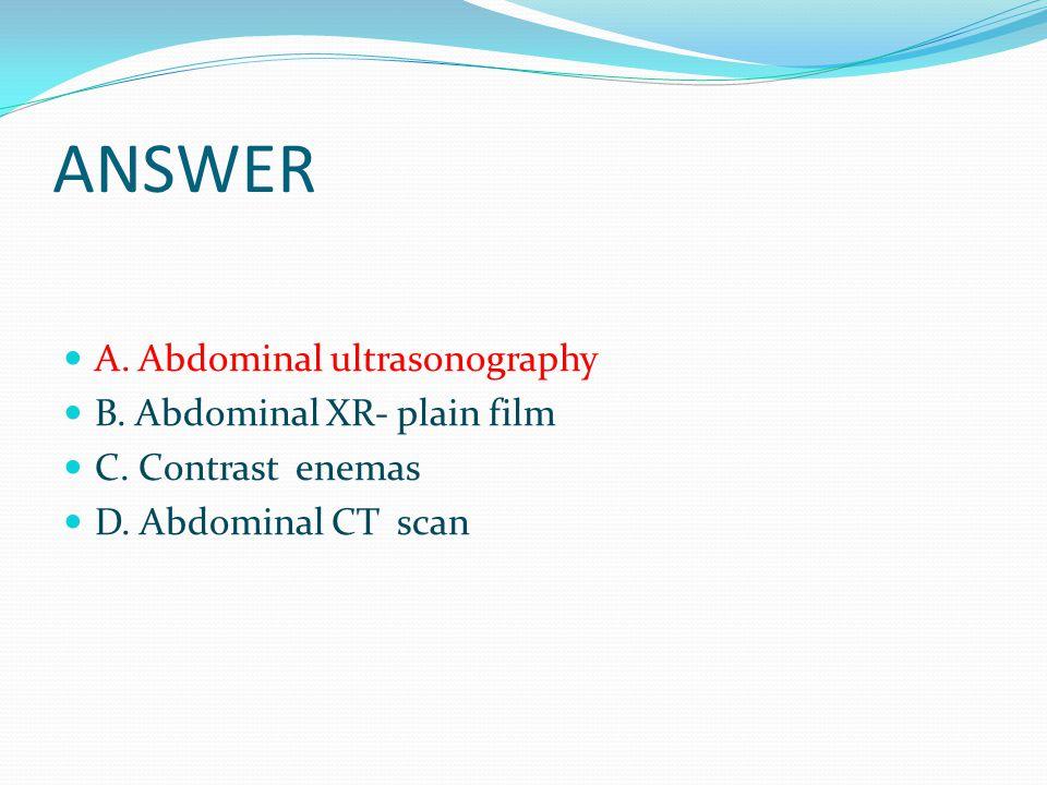 ANSWER A. Abdominal ultrasonography B. Abdominal XR- plain film