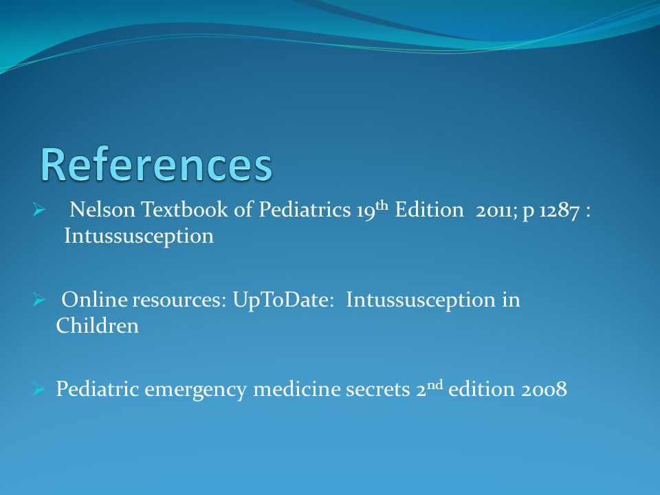 References Nelson Textbook of Pediatrics 19th Edition 2011; p 1287 : Intussusception. Online resources: UpToDate: Intussusception in Children.