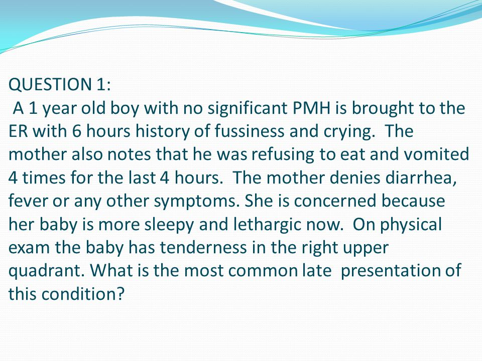 QUESTION 1: A 1 year old boy with no significant PMH is brought to the ER with 6 hours history of fussiness and crying.