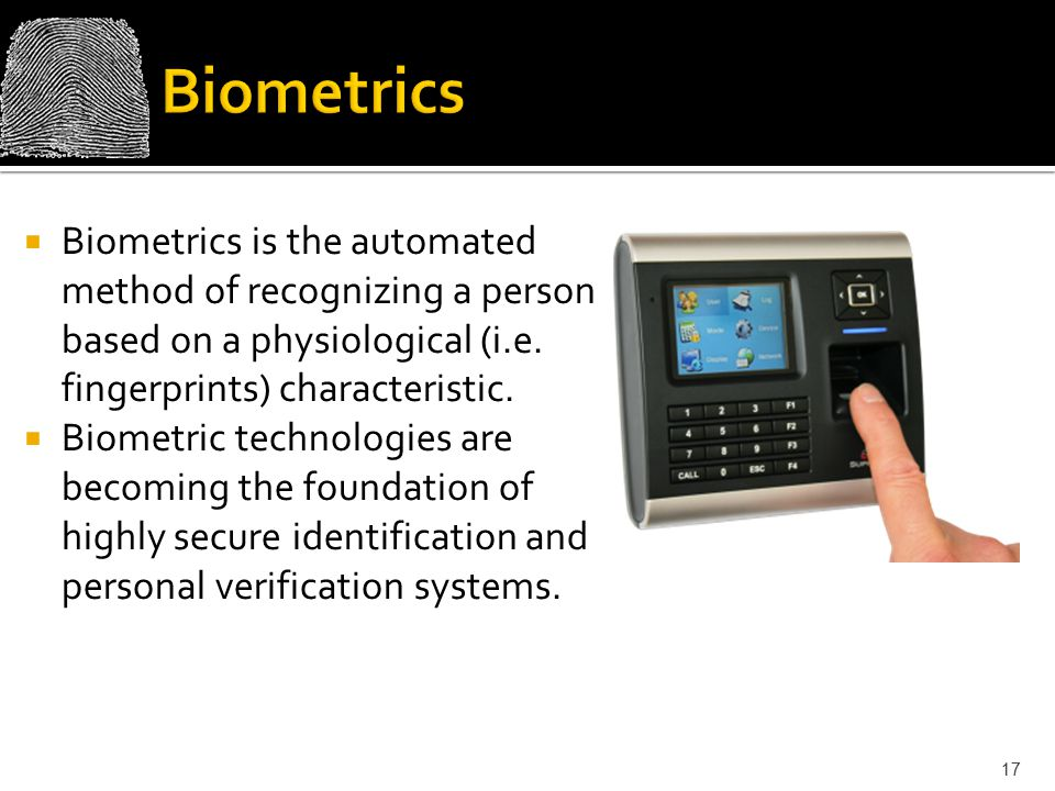 Biometrics Biometrics is the automated method of recognizing a person based on a physiological (i.e. fingerprints) characteristic.