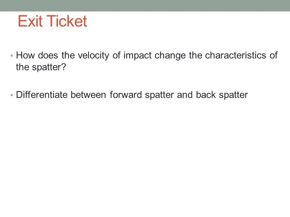 Exit Ticket How does the velocity of impact change the characteristics of the spatter.