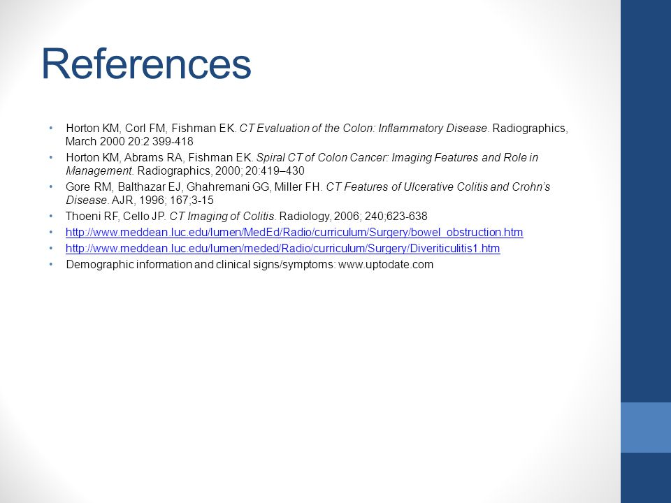 References Horton KM, Corl FM, Fishman EK. CT Evaluation of the Colon: Inflammatory Disease. Radiographics, March 2000 20:2 399-418.