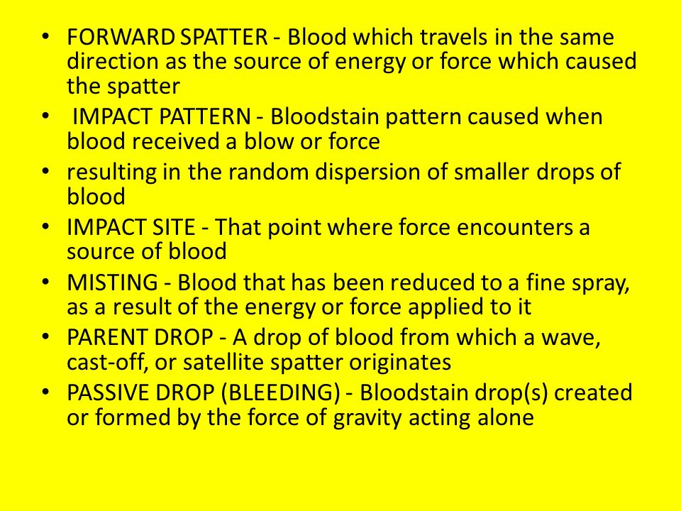 FORWARD SPATTER - Blood which travels in the same direction as the source of energy or force which caused the spatter