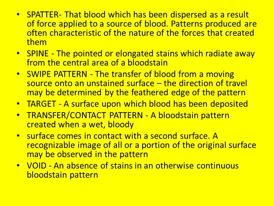SPATTER- That blood which has been dispersed as a result of force applied to a source of blood. Patterns produced are often characteristic of the nature of the forces that created them