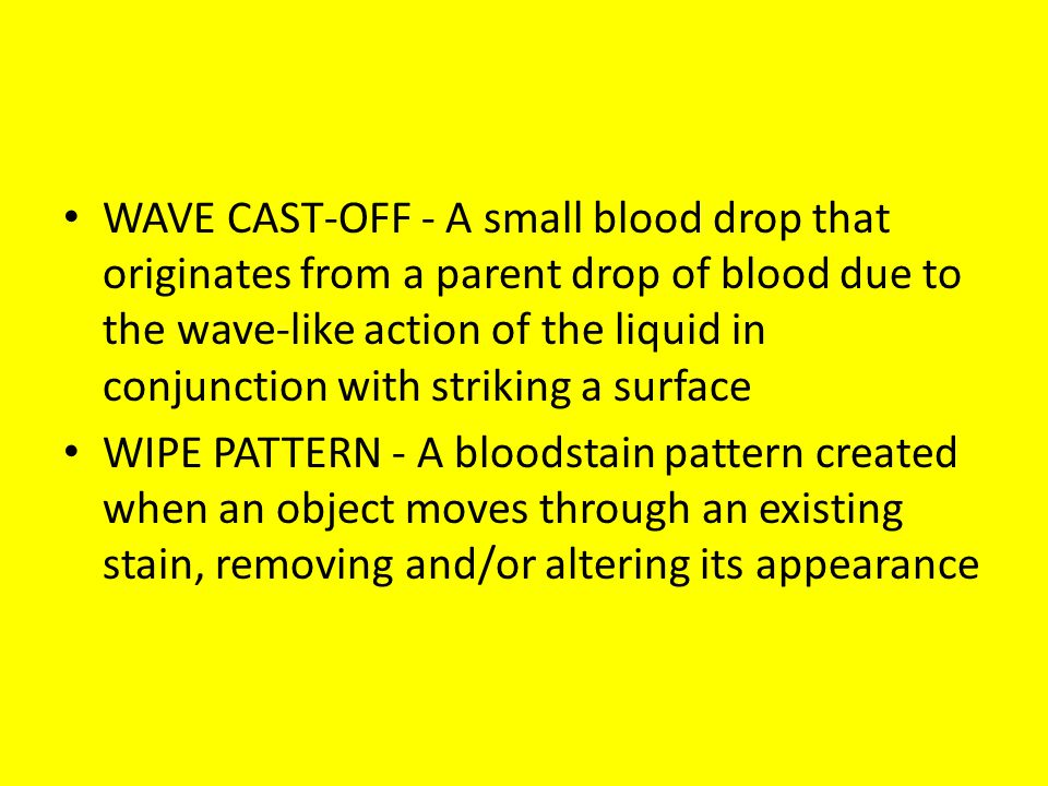 WAVE CAST-OFF - A small blood drop that originates from a parent drop of blood due to the wave-like action of the liquid in conjunction with striking a surface