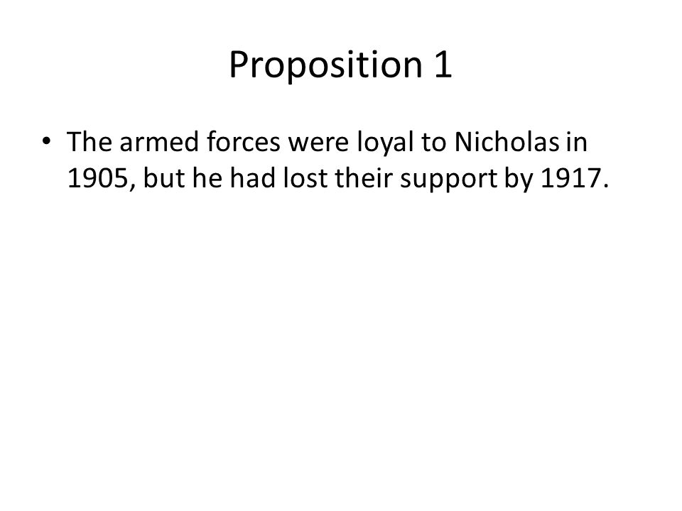 Proposition 1 The armed forces were loyal to Nicholas in 1905, but he had lost their support by 1917.
