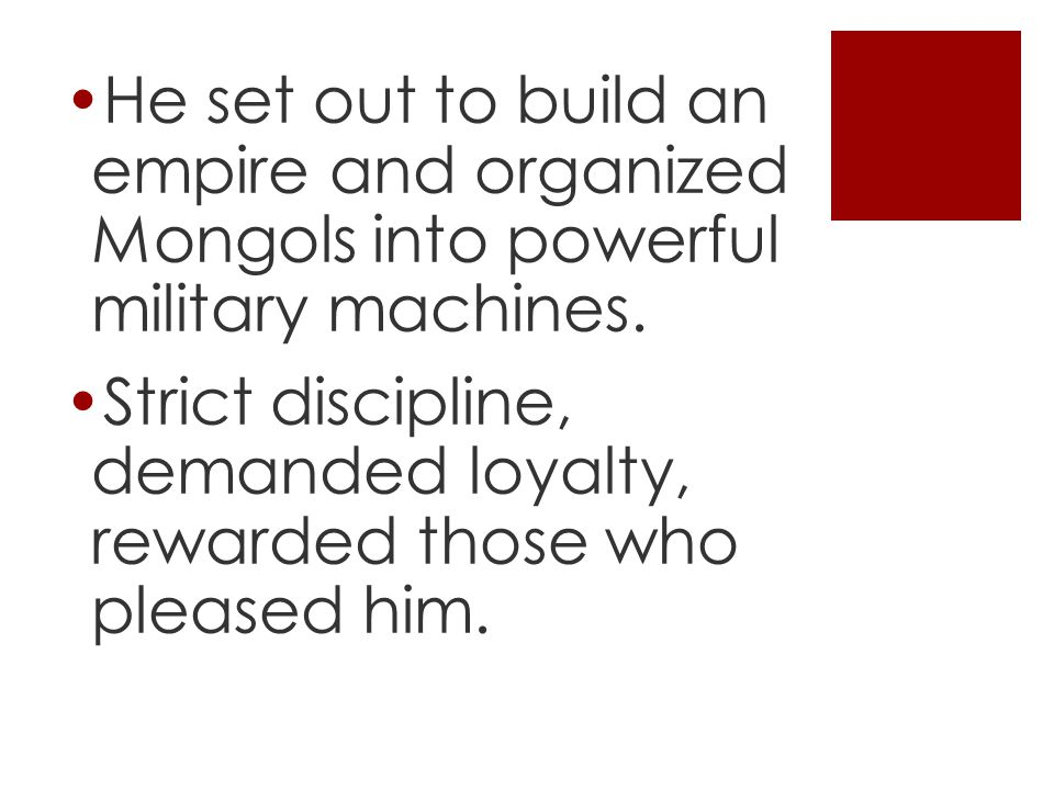 He set out to build an empire and organized Mongols into powerful military machines.