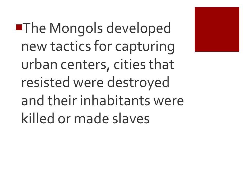 The Mongols developed new tactics for capturing urban centers, cities that resisted were destroyed and their inhabitants were killed or made slaves