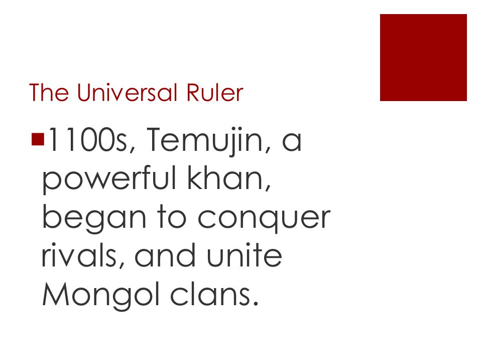 The Universal Ruler 1100s, Temujin, a powerful khan, began to conquer rivals, and unite Mongol clans.