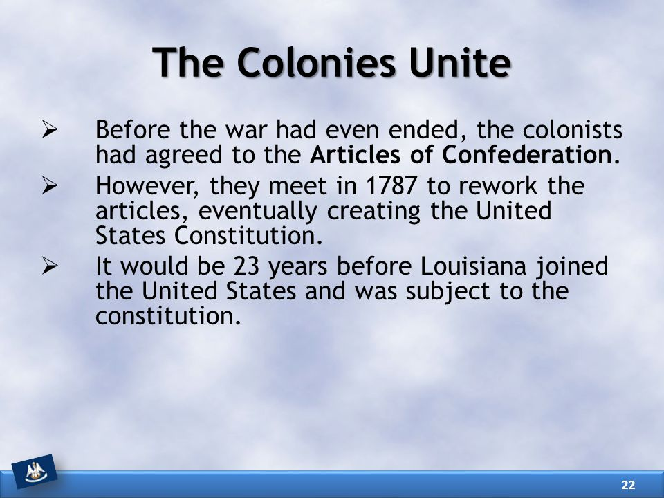 The Colonies Unite Before the war had even ended, the colonists had agreed to the Articles of Confederation.