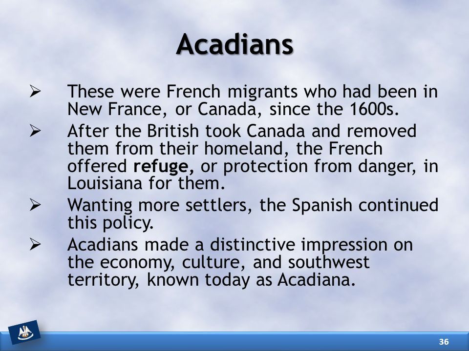 Acadians These were French migrants who had been in New France, or Canada, since the 1600s.