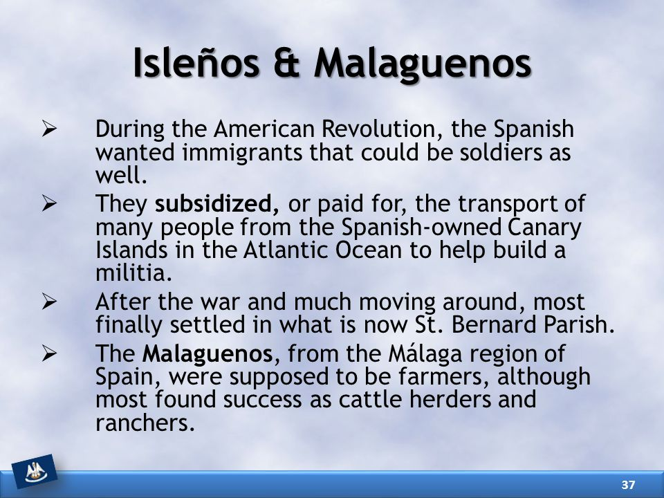 Isleños & Malaguenos During the American Revolution, the Spanish wanted immigrants that could be soldiers as well.