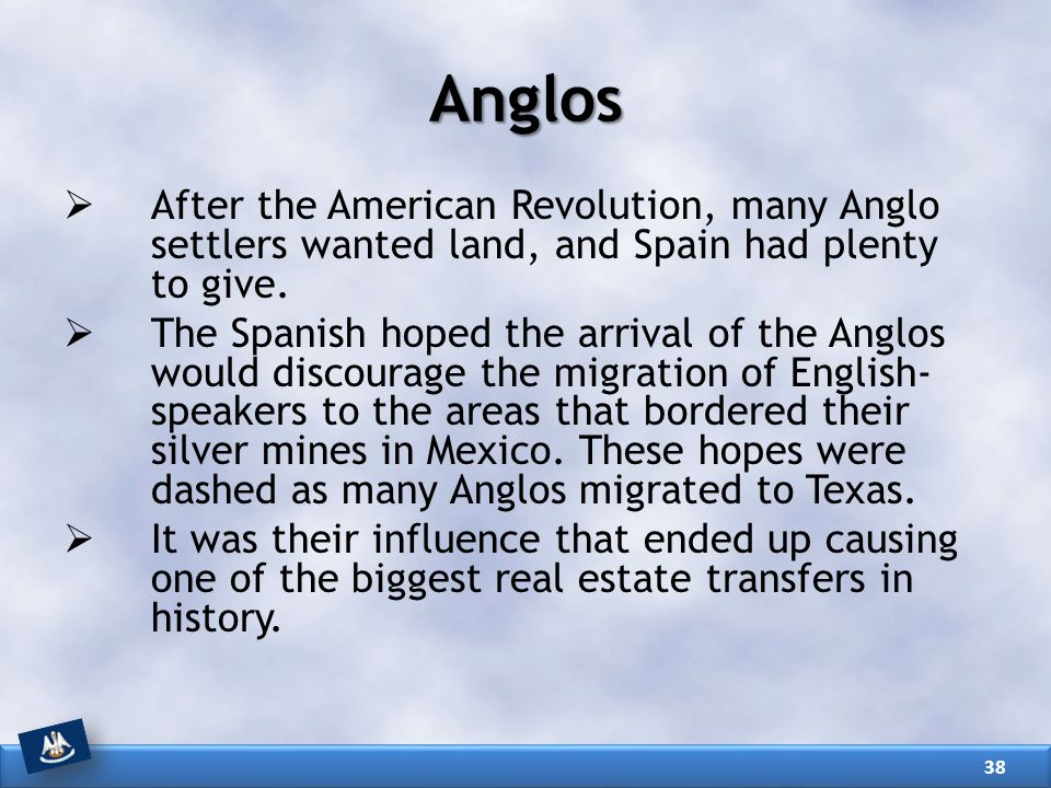 Anglos After the American Revolution, many Anglo settlers wanted land, and Spain had plenty to give.