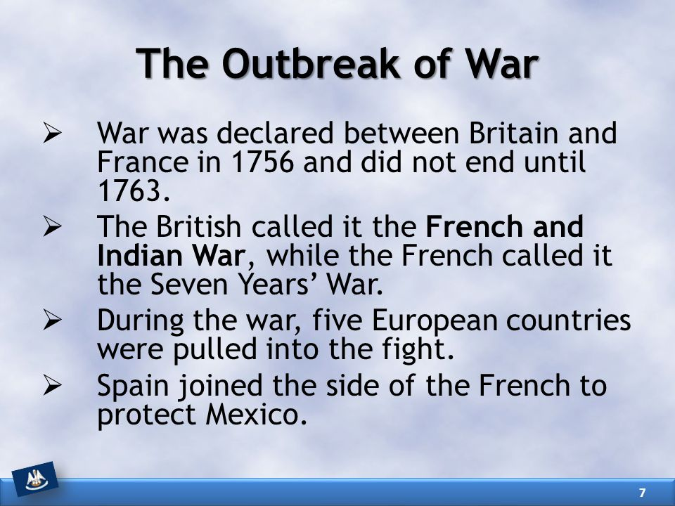 The Outbreak of War War was declared between Britain and France in 1756 and did not end until 1763.