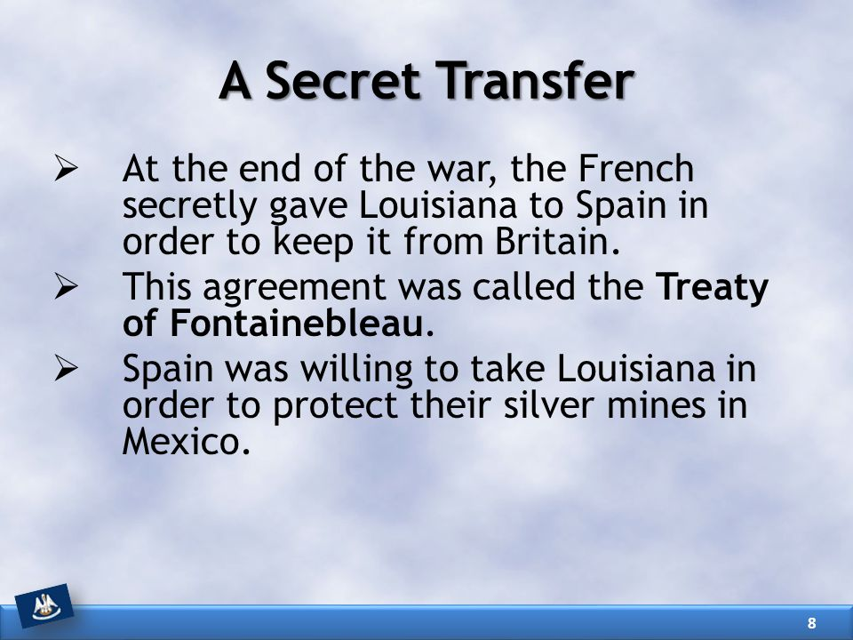 A Secret Transfer At the end of the war, the French secretly gave Louisiana to Spain in order to keep it from Britain.