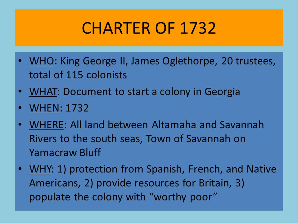 CHARTER OF 1732 WHO: King George II, James Oglethorpe, 20 trustees, total of 115 colonists. WHAT: Document to start a colony in Georgia.