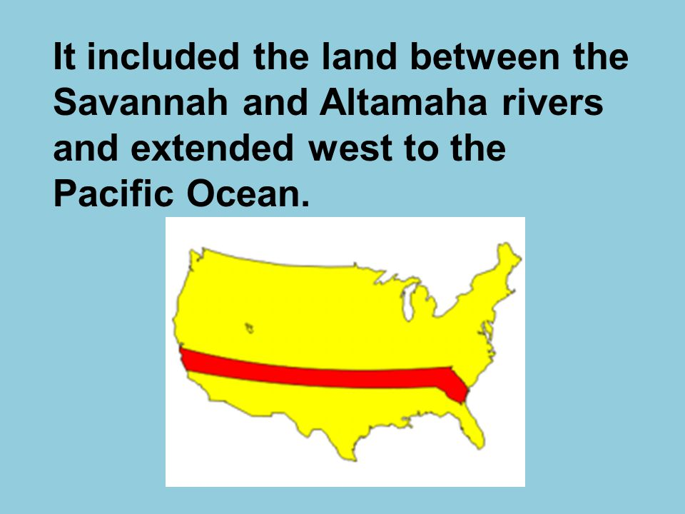 It included the land between the Savannah and Altamaha rivers and extended west to the Pacific Ocean.