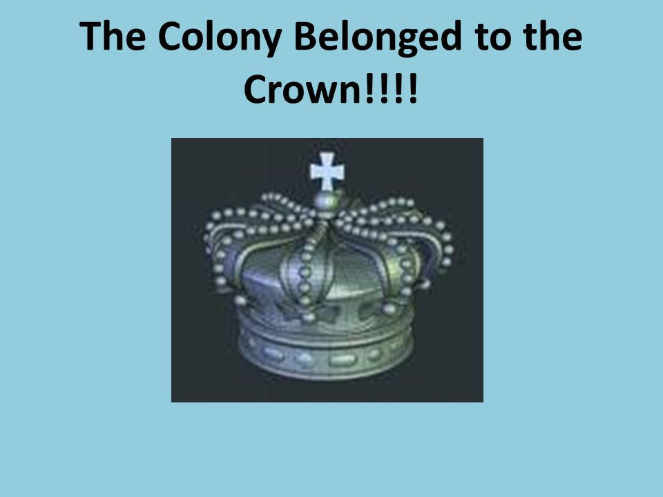 The Colony Belonged to the Crown!!!!