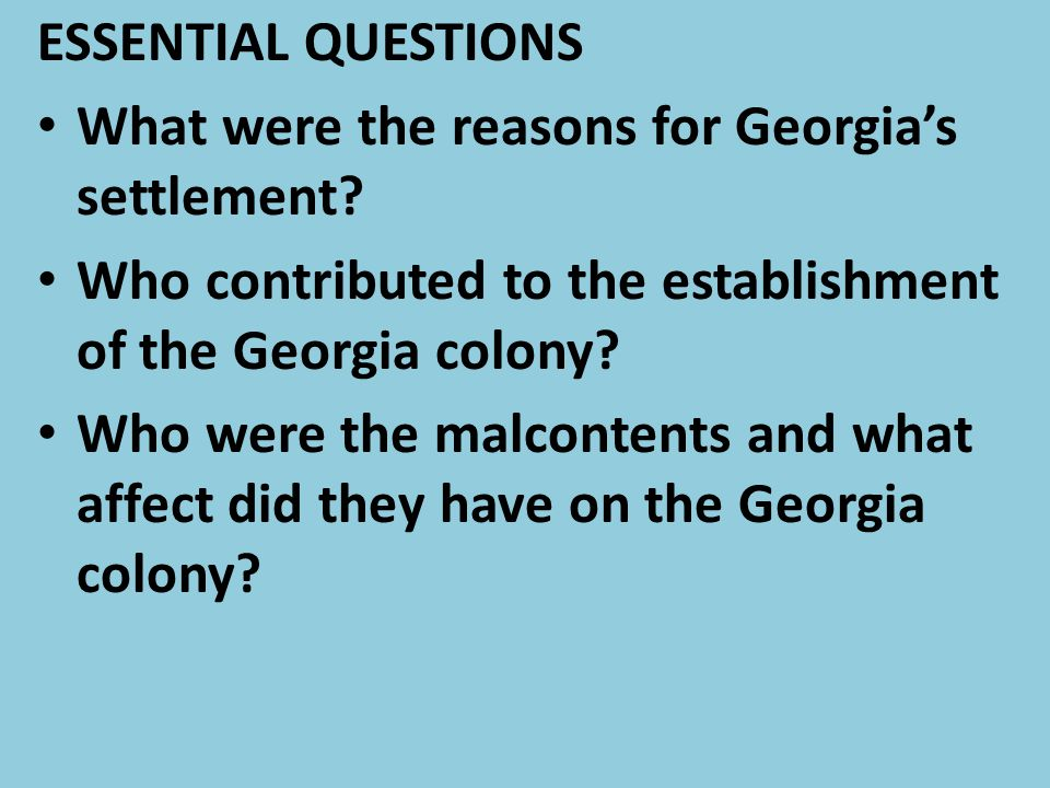 ESSENTIAL QUESTIONS What were the reasons for Georgia's settlement Who contributed to the establishment of the Georgia colony