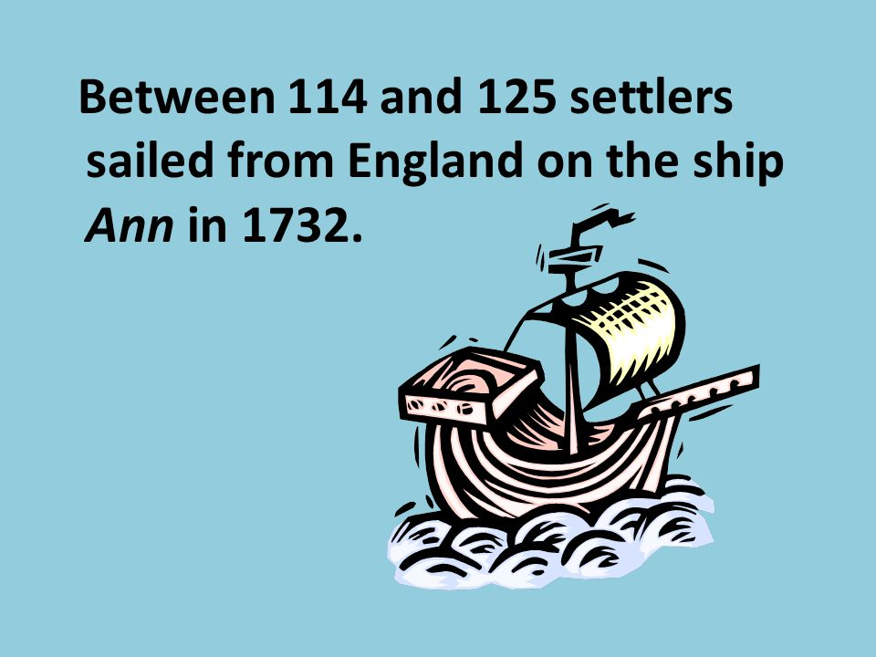 Between 114 and 125 settlers sailed from England on the ship Ann in 1732.