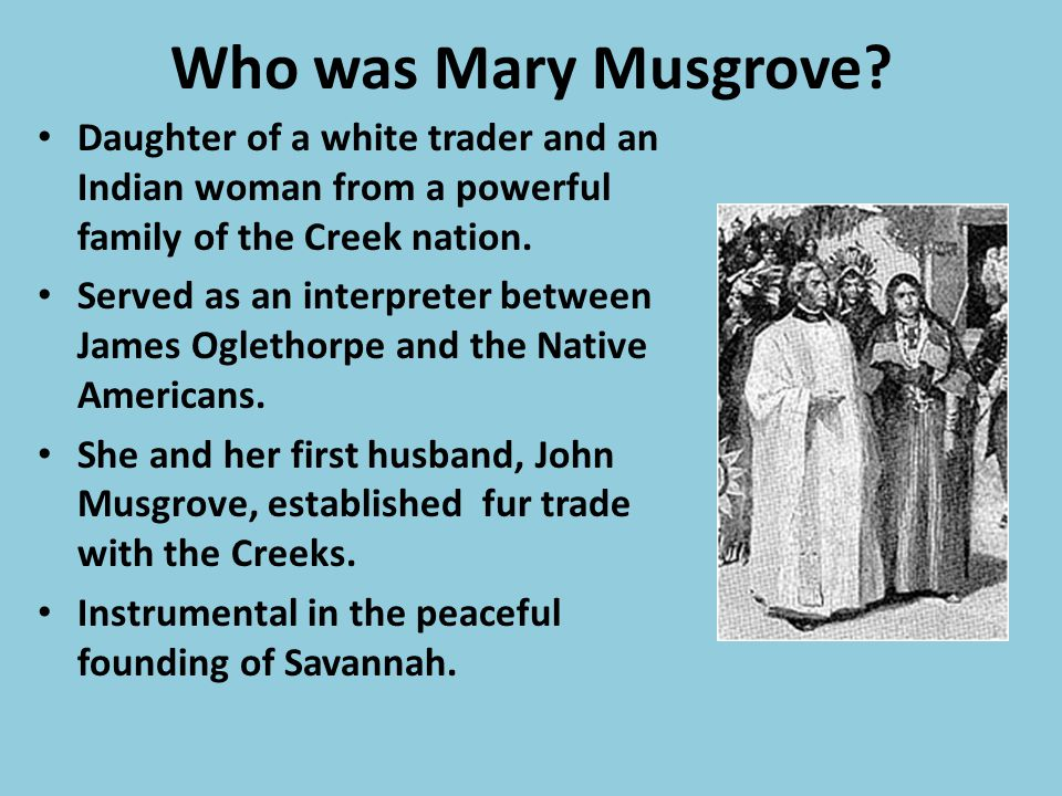 Who was Mary Musgrove Daughter of a white trader and an Indian woman from a powerful family of the Creek nation.